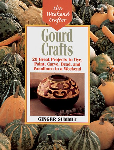 Gourd Crafts: 20 Great Projects to Dye, Paint, Cut, Carve, Bead and Woodburn in a Weekend (The Weekend Crafter)