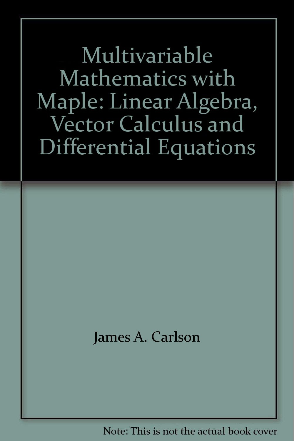 Multivariable Mathematics with Maple: Linear Algebra, Vector Calculus and Differential  Equations: James A. Carlson, Jennifer M. Johnson: 9780132703154: ...