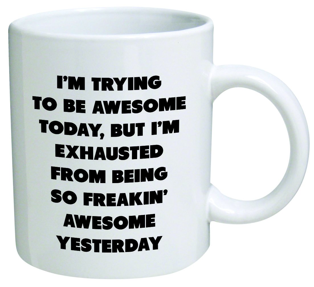 I'm trying to be awesome today, but I'm exhausted from being so freakin' awesome yesterday - Coffee Mug By Heaven Creations 11 oz -Funny Inspirational and sarcasm