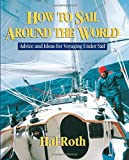 How to Sail Around the World : Advice and Ideas for Voyaging Under Sail
