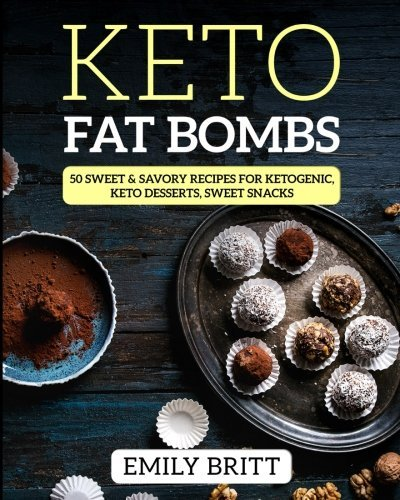 Keto Fat Bombs 50 Sweet & Savory Recipes for Ketogenic, Paleo & Low-Carb Diets: Keto Desserts, Sweet Snacks by Emily Britt