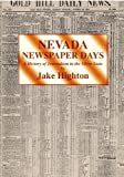 Nevada Newspaper Days : A History of Journalism in the Silver State, Highton, Jake, 0962304824