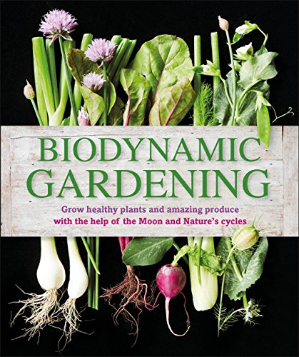 Biodynamic Gardening: Grow Healthy Plants and Amazing Produce with the Help of the Moon and Nature#s Cycles
