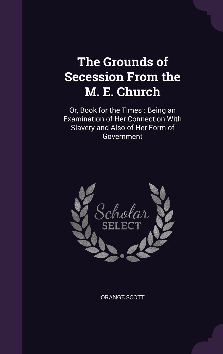 The Grounds of Secession from the M. E. Church: Or, Book for the Times: Being an Examination of Her Connection with Slavery and Also of Her Form of Government pdf epub