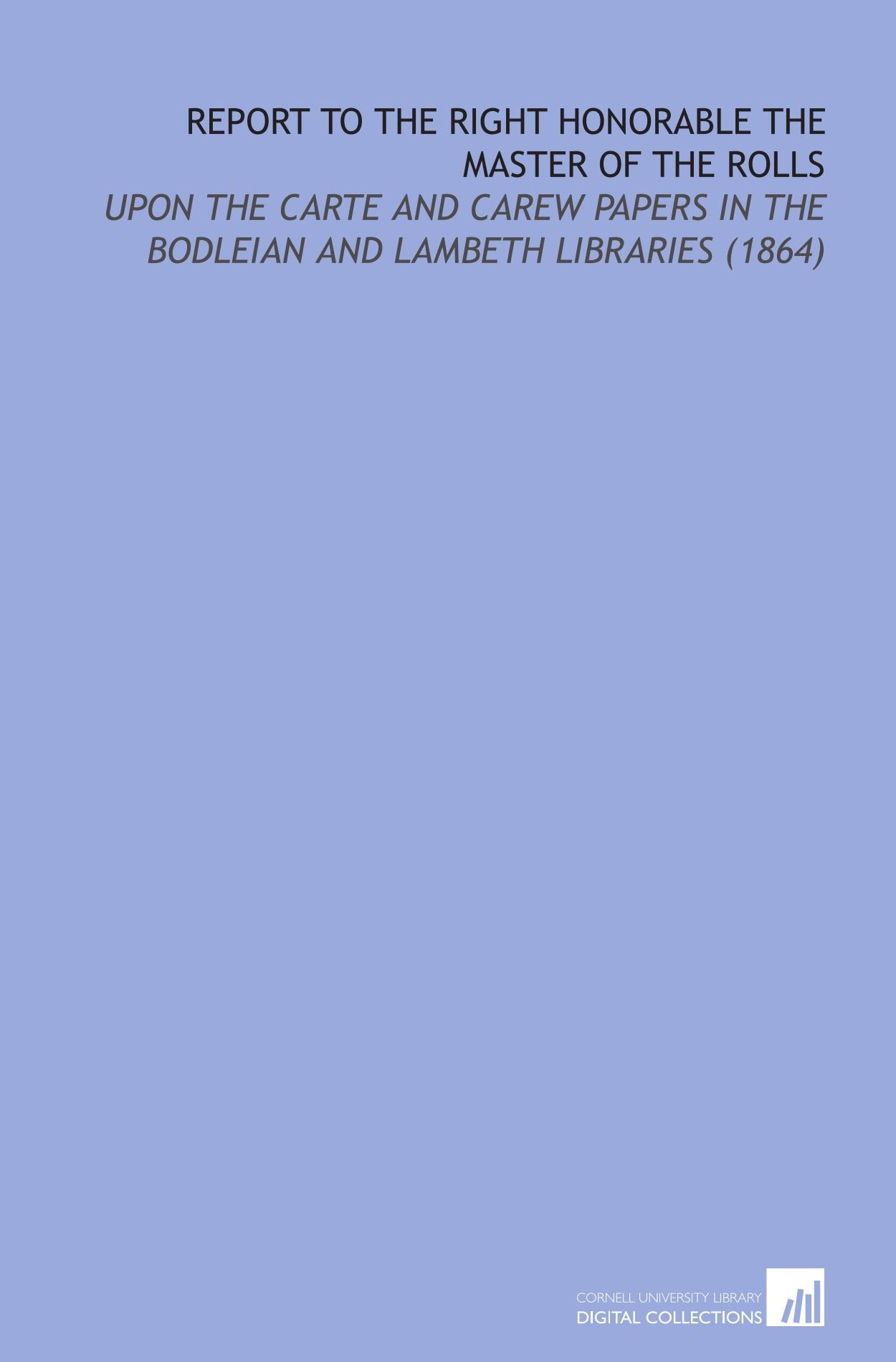 Report to the Right Honorable the Master of the Rolls: Upon the Carte and Carew Papers in the Bodleian and Lambeth Libraries (1864) PDF