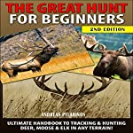 The Great Hunt for Beginners : Ultimate Handbook to Tracking & Hunting, Deer, Moose, and Elk In Any Terrain! | Andreas Pylarinos