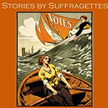 Stories by Suffragettes Audiobook by Beatrice Harraden, May Sinclair, Violet Hunt, Sarah Grande, Ella Hepworth Dixon Narrated by Cathy Dobson