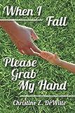 When I Fall Please Grab My Hand, Christine DeWitte, 1466340525