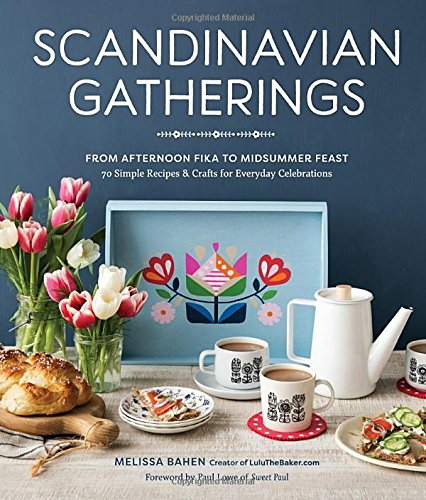 Scandinavian Gatherings: From Afternoon Fika to Midsummer Feast: 70 Simple Recipes & Crafts for Everyday Celebrations by Melissa Bahen