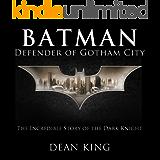 Batman, Defender of Gotham City: The Incredible Story of the Dark Knight (Superhero Sagas Book 1)