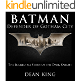 Batman, Defender of Gotham City: The Incredible Story of the Dark Knight (Superhero Sagas Book 1)