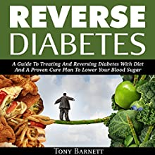 Reverse Diabetes: A Guide to Treating and Reversing Diabetes with Diet and a Proven Cure Plan to Lower Your Blood Sugar Audiobook by Tony Barnett Narrated by John Hays