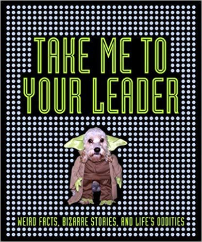 Take Me to Your Leader: Weird Facts, Bizarre Stories, and Life's Oddities