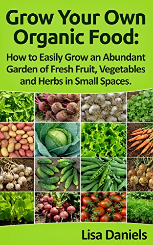 Grow Your Own Organic Food: How to Easily Grow an Abundant Garden of Fresh Fruit, Vegetables and Herbs in Small Spaces: A Green Thumbs Guide to an Organic Food Producing Garden by [Daniels, Lisa]