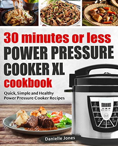 30 Minutes or Less Power Pressure Cooker XL Cookbook: Quick, Simple and Healthy Power Pressure Cooker Recipes by Danielle Jones