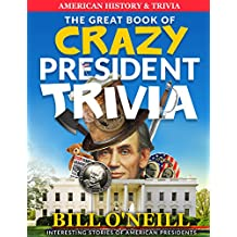 The Great Book of Crazy President Trivia: Interesting Stories of American Presidents (American History & Trivia 1)