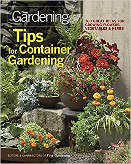 Tips For Container Gardening: 300 Great Ideas For Growing Flowers,  Vegetables, And Herbs: Editors Of Fine Gardening: 9781600853401:  Amazon.com: Books