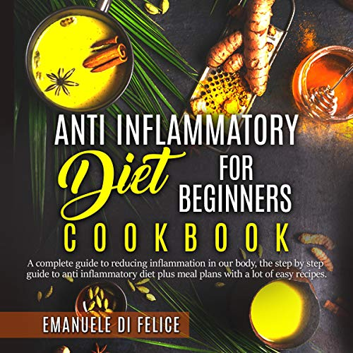Anti Inflammatory Diet for Beginners Cookbook: A Complete Guide to Reducing Inflammation in Our Body, the Step by Step Guide to Anti Inflammatory Diet Plus Meal Plans with A Lot of Easy Recipes by Emanuele Di Felice