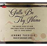 Gallo Be Thy Name: The Inside Story of How One Family Rose to Dominate the US Wine Market