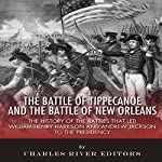 The Battle of Tippecanoe and the Battle of New Orleans: The History of the Battles that Led William Henry Harrison and Andrew Jackson to the Presidency    Charles River Editors