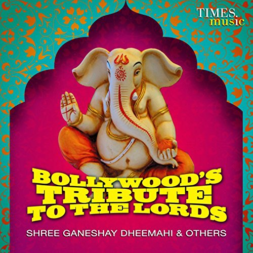Bollywood's Tribute to the Lords - Shree Ganeshay Dheemahi & Others