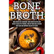 Bone Broth: Bone Broth Diet Cookbook: Bone Broth Recipes and Guide to Lose Up 15 Pounds, Firm up Your Skin, Reverse Grey Hair and Improve Health in 21 ... Broth, Bone Broth Diet, Bone Broth Recipes)