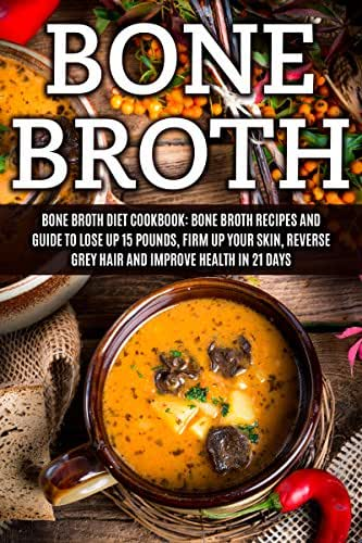 Bone Broth: Bone Broth Diet Cookbook: Bone Broth Recipes and Guide to Lose Up 15 Pounds, Firm up Your Skin, Reverse Grey Hair and Improve Health in 21 ... Bone Broth Diet, Bone Broth Recipes Book 1)