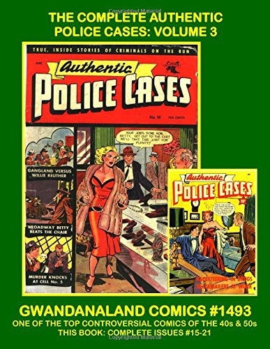 - The Complete Authentic Police Cases: Volume 3: Gwandanaland Comics #1493 --- One of The Top Crime Comics of the 1940s and 1950s -- This Book: Complete Issues #15-21
