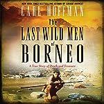 The Last Wild Men of Borneo: A True Story of Death and Treasure | Carl Hoffman