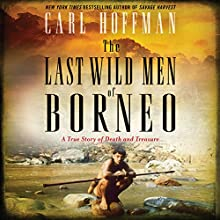 The Last Wild Men of Borneo: A True Story of Death and Treasure Audiobook by Carl Hoffman Narrated by Joe Barrett