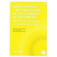BASES TEÓRICAS Y METODOLÓGICAS DE CUIDADOS DE ENFERMERÍA: Respuestas razonadas a 350 preguntas test (Manuales. Ciencias…