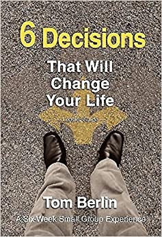 6 Decisions That Will Change Your Life Leader Guide: A Six-Week Small Group Experience May 6, 2014