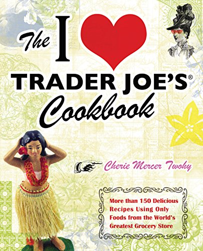 The I Love Trader Joe's Cookbook: 150 Delicious Recipes Using Only Foods from the World's Greatest Grocery Store -