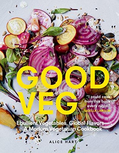Good Veg: Ebullient Vegetables, Global Flavors—A Modern Vegetarian Cookbook by Alice Hart