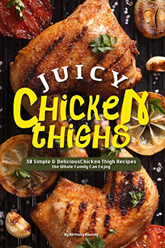 Juicy Chicken Thighs: 30 Simple & Delicious Chicken Thigh Recipes the Whole Family Can Enjoy by Anthony  Boundy