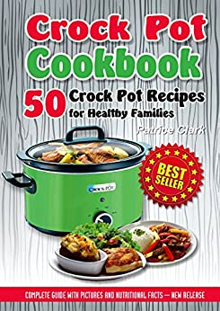 Crock Pot Cookbook: 50 Crock Pot Recipes for Healthy Families(healthy crock-pot recipes,slow cooking all year round,slow cooking methods,vegetarian crock-pot recipes,slow cooker vegan, cooking pot)