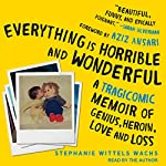 Everything Is Horrible and Wonderful: A Tragicomic Memoir of Genius, Heroin, Love and Loss   Stephanie Wittels Wachs