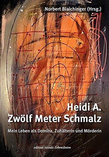 Heidi A.-Zwölf Meter Schmalz: Mein Leben als Domina, Zuhälterin und Mörderin