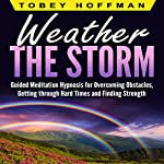 Weather the Storm: Guided Meditation Hypnosis for Overcoming Obstacles, Getting Through Hard Times and Finding Strength | Tobey Hoffman