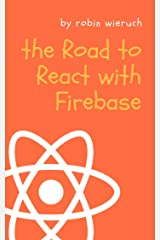 The Road to React with Firebase: Your journey to master advanced React for business web applications Kindle Edition