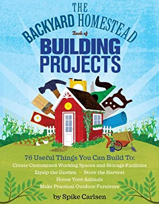 The Backyard Homestead Book of Building Projects: 76 Useful Things You Can Build to Create Customized Working Spaces and Storage Facilities, Equip the ... Animals, and Make Practical Outdoor Furniture from Storey Publishing, LLC
