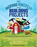 img - for The Backyard Homestead Book of Building Projects: 76 Useful Things You Can Build to Create Customized Working Spaces and Storage Facilities, Equip the ... Animals, and Make Practical Outdoor Furniture book / textbook / text book