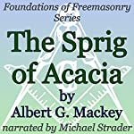 The Sprig of Acacia: Foundations of Freemasonry Series | Albert G. Mackey