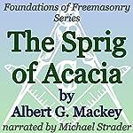 The Sprig of Acacia: Foundations of Freemasonry Series | Albert G. Mackey