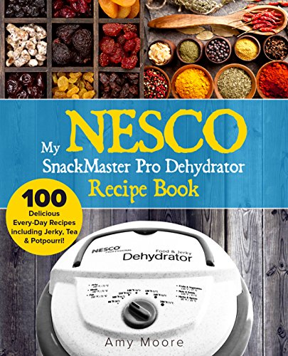 My NESCO SnackMaster Pro Dehydrator Recipe Book: 100 Delicious Every-Day Recipes including Jerky, Tea & Potpourri! (Food Fruit & Veggie Snacks) (Nesco Oven Recipes)