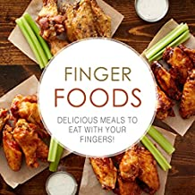 Finger Foods: Delicious Meals to Eat With Your Fingers!