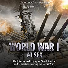 World War I at Sea: The History and Legacy of Naval Tactics and Operations During the Great War Audiobook by Charles River Editors Narrated by Bill Hare