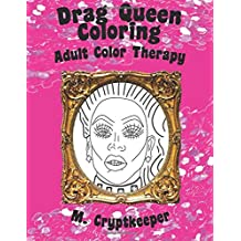 Drag Queen Coloring Book: Adult Color Therapy: Featuring Rupaul, Alaska Thunderf*ck, Lil' Poundcake, Jinkx Monsoon, Alyssa Edwards, Detox, Kim Chi, Katya Zamolodchikova, Sharon Needles And Roxxxy Andrews From Rupaul's Drag Race
