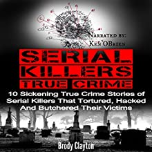 Serial Killers True Crime: 10 Sickening True Crime Stories of Serial Killers That Tortured, Hacked and Butchered Their Victims (Cold Cases) Audiobook by Brody Clayton Narrated by Ken OBrien