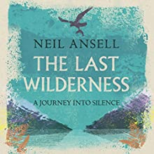 The Last Wilderness: A Journey into Silence Audiobook by Neil Ansell Narrated by Peter Noble